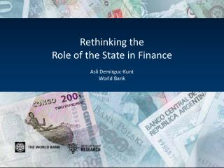 Rethinking the Role of the State in Finance Asli Demirguc-Kunt World Bank