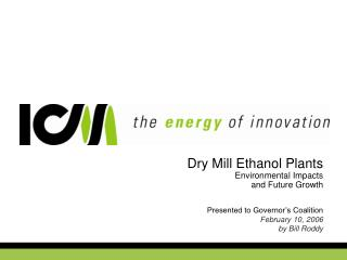 Dry Mill Ethanol Plants Environmental Impacts and Future Growth   Presented to Governor s Coalition February 10, 2006 by