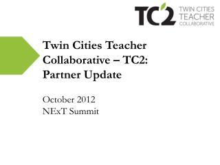 Twin Cities Teacher  Collaborative – TC2: Partner Update October 2012 NExT Summit