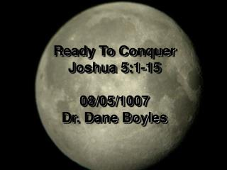 Ready To Conquer Joshua 5:1-15 08/05/1007 Dr. Dane Boyles