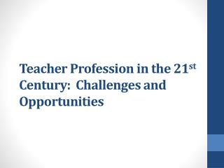 Teacher Profession in the 21 st  Century:   Challenges  and Opportunities