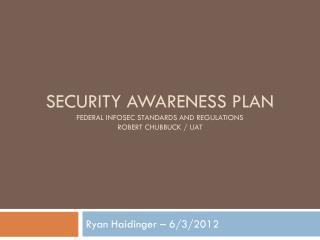 Security awareness plan Federal  infosec  standards and regulations robert chubbuck  /  uat