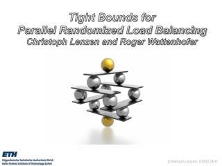 Tight Bounds for Parallel Randomized Load Balancing Christoph Lenzen and Roger Wattenhofer