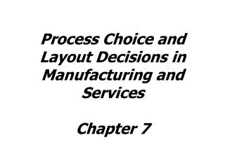 Process Choice and Layout Decisions in Manufacturing and Services Chapter 7