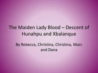 The Maiden Lady Blood – Descent of  Hunahpu  and Xbalanque
