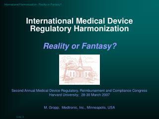 International Medical Device Regulatory Harmonization  Reality or Fantasy      Second Annual Medical Device Regulatory,