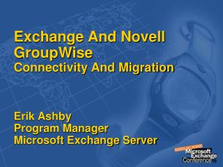 Exchange And Novell GroupWise Connectivity And Migration Erik Ashby Program Manager Microsoft Exchange Server