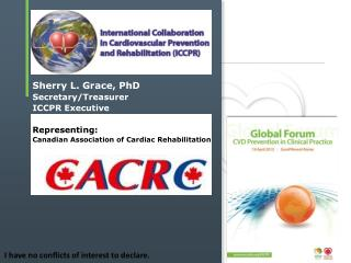 Sherry L. Grace, PhD Secretary/ Treasurer ICCPR  Executive Representing: