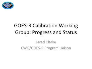 GOES-R Calibration Working Group: Progress and Status