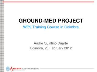 GROUND-MED PROJECT WP9 Training Course in Coimbra André  Quintino Duarte Coimbra, 23 February 2012