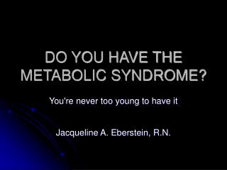 DO YOU HAVE THE METABOLIC SYNDROME?