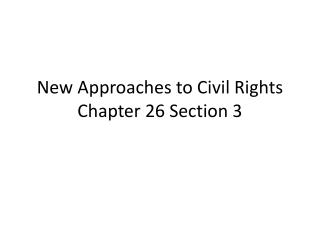New Approaches to Civil Rights Chapter 26 Section 3