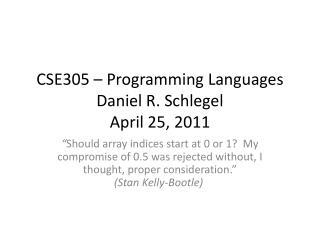 CSE305 – Programming Languages Daniel R. Schlegel April 25, 2011