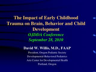 The Impact of Early Childhood Trauma on Brain, Behavior and Child Development OJDDA Conference September 28, 2010