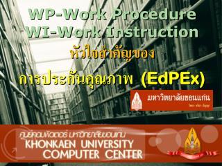 WP-Work Procedure WI-Work Instruction หัวใจสำคัญของ การประกัน คุณภาพ ( EdPEx )