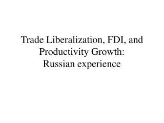 Trade Liberalization, FDI, and Productivity Growth:  Russian experience