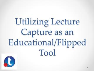 Utilizing Lecture Capture as  an Educational/Flipped  Tool