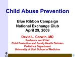 Child Abuse Prevention  Blue Ribbon Campaign  National Exchange Club April 29, 2009  David L. Corwin, MD Professor and C