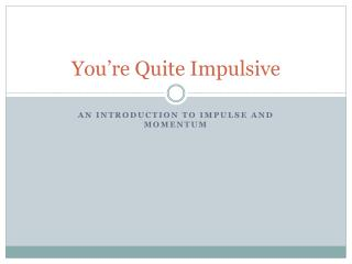 You're Quite Impulsive