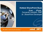 Hottest SharePoint Buzz Ever   JPoint Fernando Leitzelar, PMP Sr. SharePoint Developer