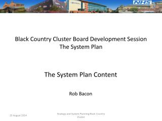 Black Country Cluster Board Development Session The System Plan