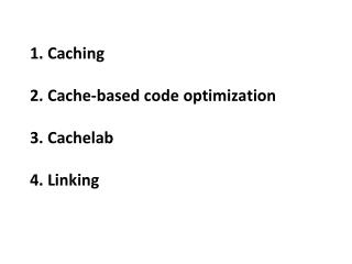 1 . Caching  2.  Cache -based code  optimization 3.  Cachelab 4.  Linking