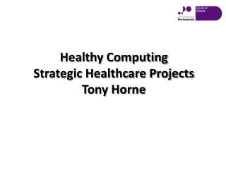 Healthy Computing  Strategic  H ealthcare  Projects Tony Horne