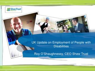 UK Update on Employment of People with Disabilities Roy O'Shaughnessy, CEO Shaw Trust