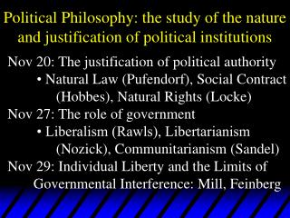 Political Philosophy: the study of the nature and justification of political institutions