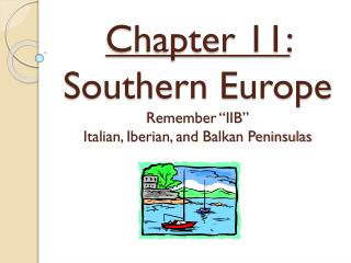 "Chapter 11: Southern Europe Remember ""IIB"" Italian, Iberian, and Balkan Peninsulas"