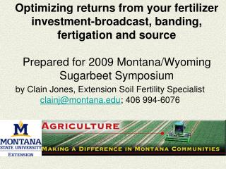 Optimizing returns from your fertilizer investment-broadcast, banding, fertigation and source  Prepared for 2009 Montana