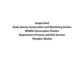 Sangay Dorji Head, Species Conservation and Monitoring Section  Wildlife Conservation Division