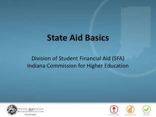 State Aid Basics Division of Student Financial Aid (SFA) Indiana Commission for Higher Education