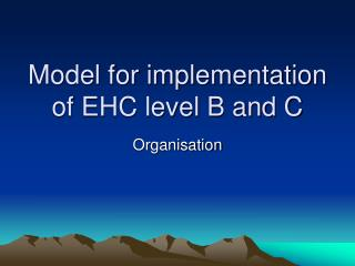 Model for implementation of EHC level B and C