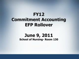 FY12 Commitment Accounting EFP Rollover  June 9, 2011 School of Nursing- Room 130