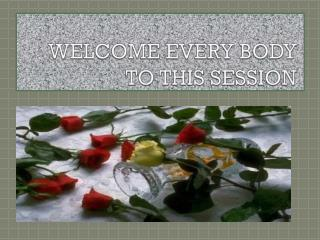 WELCOME EVERY BODY TO THIS SESSION
