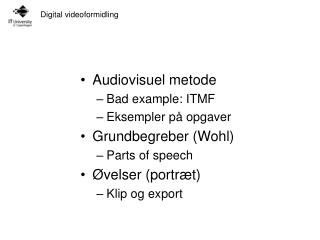 Audiovisuel metode Bad example: ITMF Eksempler på opgaver Grundbegreber (Wohl) Parts of speech