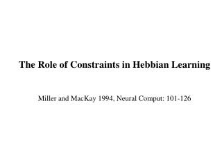The Role of Constraints in Hebbian Learning Miller and MacKay 1994, Neural Comput: 101-126