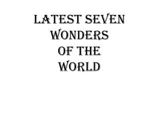LATEST SEVEN WONDERS OF THE WORLD