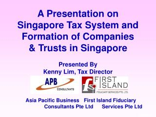 A Presentation on Singapore Tax System and Formation of Companies   Trusts in Singapore  Presented By Kenny Lim, Tax Dir