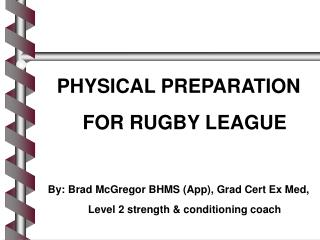 PHYSICAL PREPARATION FOR RUGBY LEAGUE By: Brad McGregor BHMS (App), Grad Cert Ex Med, Level 2 strength & conditionin