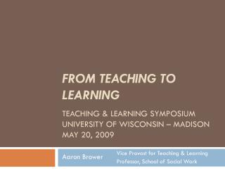 FROM TEACHING TO LEARNING TEACHING & LEARNING SYMPOSIUM UNIVERSITY OF WISCONSIN – MADISON MAY 20, 2009