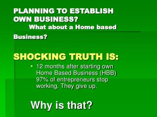 PLANNING TO ESTABLISH OWN BUSINESS? 	What about a Home based Business? SHOCKING TRUTH IS: