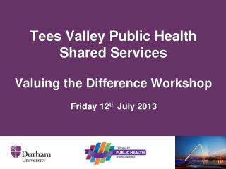 Tees Valley Public Health  Shared Services Valuing the Difference Workshop