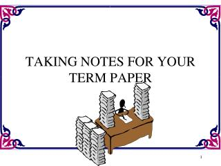 TAKING NOTES FOR YOUR TERM PAPER