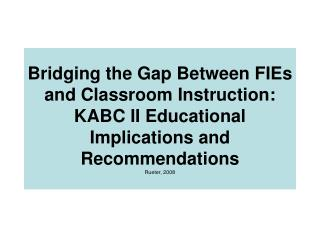 Bridging the Gap Between FIEs and Classroom Instruction: KABC II Educational Implications and Recommendations Rueter, 20