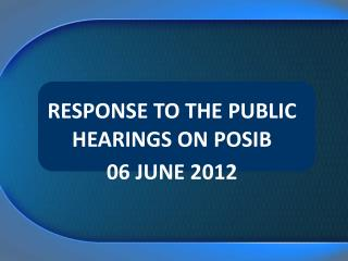 RESPONSE TO THE PUBLIC HEARINGS ON POSIB 06 JUNE 2012