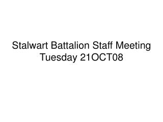 Stalwart Battalion Staff Meeting Tuesday 21OCT08