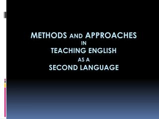 METHODS  AND  APPROACHES  in TEACHING  ENGLISH  AS A second  LANGUAGE