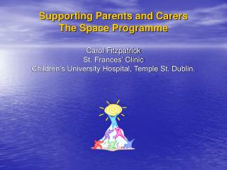 SPACE  Supporting Parents and Carers The Space Programme Carol Fitzpatrick St. Frances' Clinic Children's University